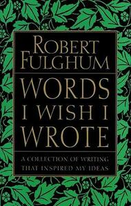 Words I Wish I Wrote: A Collection of Writing That Inspired My Ideas - Robert Fulghum - cover