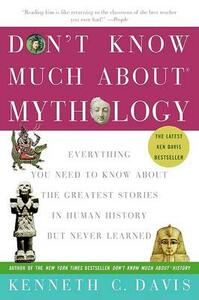 Don't Know Much about Mythology: Everything You Need to Know about the Greatest Stories in Human History But Never Learned - Kenneth C Davis - cover