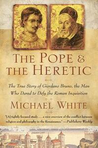 The Pope and the Heretic: The True Story of Giordano Bruno, the Man Who Dared to Defy the Roman Inquisition - Michael White - cover