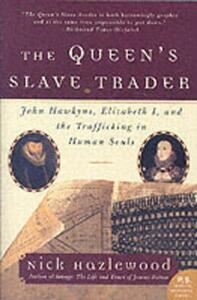 The Queen's Slave Trader: John Hawkyns, Elizabeth I, and the Trafficking in Human Souls - Nick Hazlewood - cover