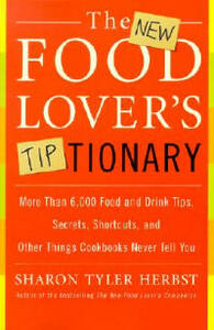The New Food Lover's Tiptionary: More Than 6,000 Food and Drink Tips, Secrets, Shortcuts, and Other Things Cookbooks Never Tell You - Sharon T Herbst - cover