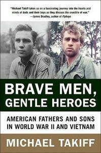 Brave Men, Gentle Heroes: American Fathers and Sons in World War II and Vietnam - Michael Takiff - cover