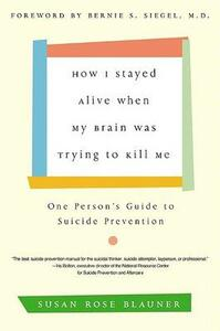 How I Stayed Alive When My Brain Was Trying to Kill Me One Person's Guide to Suicide Prevention - Susan Rose Blauner - cover