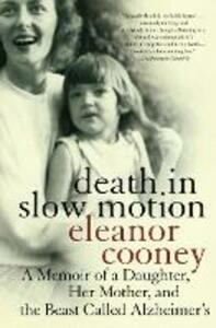 Death In Slow Motion A Memoir of a Daughter, Her Mother and the Beast Called Alzheimer's - Eleanor Cooney - cover