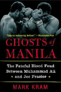Ghosts of Manila: The Fateful Blood Feud Between Muhammad Ali and Joe Frazier - Mark Kram - cover
