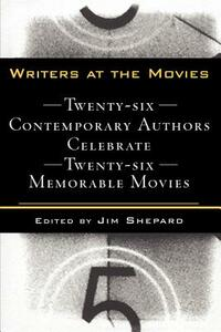 Writers at the Movies: 26 Contemporary Authors Celebrate 26 Memorable Movies - Jim Shepard - cover