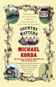Country Matters: The Pleasures and Tribulations of Moving from a Big City to an Old Country Farmhouse - Michael Korda,Success Research Cor - cover