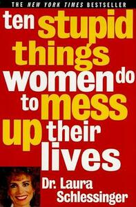 Ten Stupid Things Women Do to Mess up Their Lives - Laura Schlessinger - cover