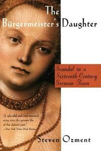 The Burgermeister's Daughter: Scandal in a 16th Century German Town - Steven E. Ozment - cover