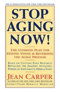 Stop Aging Now!: Ultimate Plan for Staying Young and Reversing the Aging Process, the - Jean Carper - cover