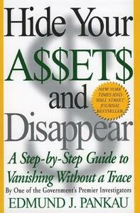 Hide Your Assets and Disappear: A Step-by-Step Guide to Vanishing Without a Trace - Edmund J. Pankau - cover