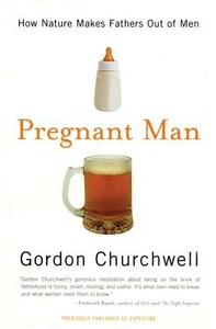 Pregnant Man: How Nature Makes Fathers Out of Men - Gordon Churchwell - cover