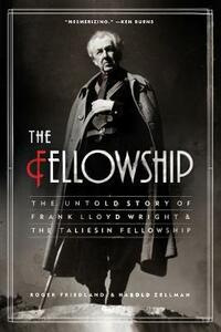 The Fellowship: The Untold Story of Frank Lloyd Wright and the Taliesin Fellowship - Roger Friedland,Harold Zellman - cover