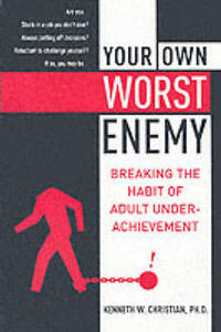 Your Own Worst Enemy: Breaking the Habit of Adult Underachievement - Ken Christian - cover
