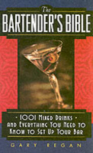 The Bartender's Bible: 1001 Mixed Drinks and Everything You Need to Know to Set Up Your Bar - Gary Regan - cover