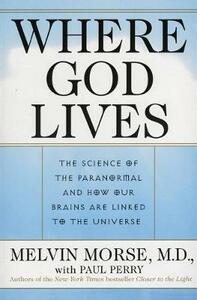 Where God Lives: The Science of the Paranormal and How Our Brains are Linked to the Universe - Melvin Morse,Paul Perry - cover