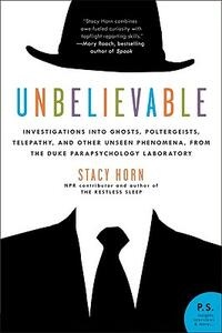 Unbelievable: Investigations Into Ghosts, Poltergeists, Telepathy, and Other Unseen Phenomena, from the Duke Parapsychology Laboratory - Stacy Horn - cover