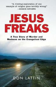 Jesus Freaks: A True Story of Murder and Madness on the Evangelical Edge - Don Lattin - cover