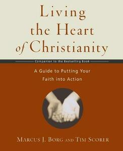 Living the Heart of Christianity: A Guide to Putting Your Faith into Action - Tim,Borg Scorer - cover