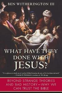 What Have They Done with Jesus?: Beyond Strange Theories and Bad History--Why We Can Trust the Bible - Ben Witherington - cover