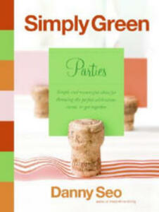 Simply Green Parties: Simple And Resourceful Ideas For Throwing The Perfect Celebration, Event Or Get-Together - Danny Seo - cover