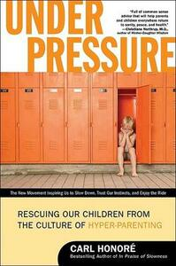 Under Pressure: Rescuing Our Children from the Culture of Hyper-Parenting - Carl Honore - cover
