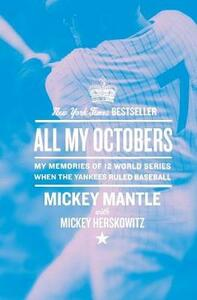 All My Octobers: My Memories of Twelve World Series When the Yankees Ruled Baseball - Mickey Mantle - cover