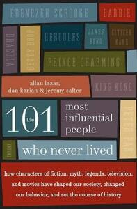 The 101 Most Influential People Who Never Lived: How Characters of Fiction, Myth, Legends, Television, and Movies Have Shaped Our Society, Changed Our Behavior, and Set the Course of History - Allan Lazar,Dan Karlan,Jeremy Salter - cover