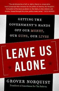 Leave Us Alone: Getting the Government's Hands Off Our Money, Our Guns, Our Lives - Grover Norquist - cover