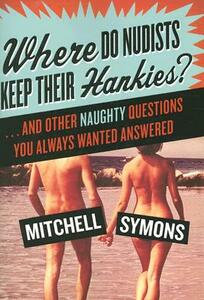 Where Do Nudists Keep Their Hankies?: ... and Other Naughty Questions You Always Wanted Answered - Mitchell Symons - cover