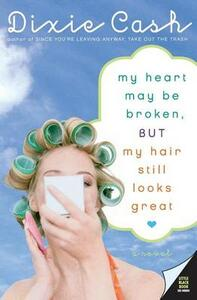 My Heart May Be Broken, But My Hair Still Looks Great: A Novel - Dixie Cash - cover