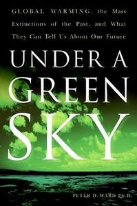 Under A Green Sky: Global Warming, the Mass Extinctions of the Past, andWhat They Can Tell Us About Our Future - Peter Douglas Ward - cover