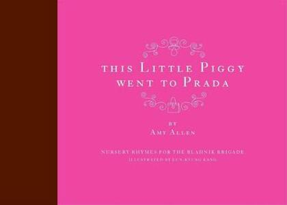 This Little Piggy Went to Prada: Nursery Rhymes for the Blahnik Brigade - Amy Allen - cover