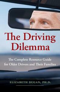 The Driving Dilemma: The Complete Resource Guide for Older Drivers and Their Families - Elizabeth Dugan - cover