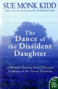 The Dance of the Dissident Daughter: A Woman's Journey from Christian Tradition to the Sacred Feminine - Sue Monk Kidd - cover