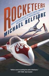 Rocketeers: How a Visionary Band of Business Leaders, Engineers, and Pilots Is Boldly Privatizing Space - Michael P Belfiore - cover