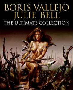 Boris Vallejo and Julie Bell: The Ultimate Collection - Boris Vallejo,Julie Bell - cover