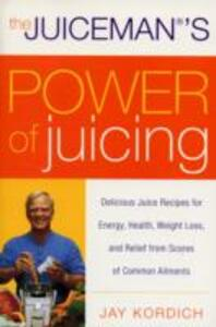 The Juiceman's Power of Juicing: Delicious Juice Recipes for Energy, Health, Weight Loss, and Relief from Scores of Common Ailments - Jay Kordich - cover