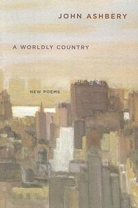 A Worldly Country: New Poems - John Ashbery - cover