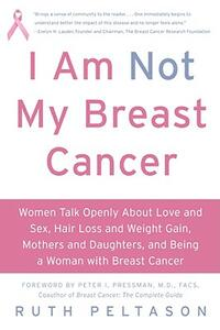 I Am Not My Breast Cancer: Women Talk Openly About Love and Sex, Hair Loss and Weight Gain, Mothers and Daughters and Being a Woman with Breas - Ruth Peltason - cover