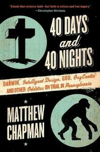 40 Days and 40 Nights: Darwin, Intelligent Design, God, Oxycontin(r), and Other Oddities on Trial in Pennsylvania - Matthew Chapman - cover