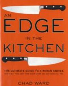 Edge in the Kitchen, An: The Ultimate Guide to Kitchen Knives-How to Buy Them, Keep Them Razor Sharp, and Use Them Like a Pro - Chad Ward - cover