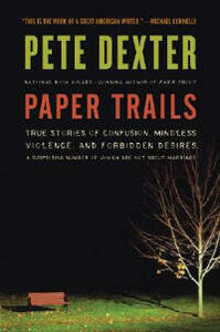 Paper Trails: True Stories of Confusion, Mindless Violence, and Forbidden Desires, a Surprising Number of Which Are Not about Marriage - Pete Dexter - cover