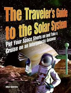 The Traveler's Guide to the Solar System: Put Your Space Shorts on and Take a Cruise on an Intergalactic Getaway - Giles Sparrow - cover