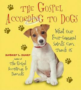 The Gospel According To Dogs: What Our Four-Legged Saints Can Teach Us - Robert Short - cover