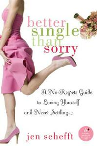Better Single Than Sorry: A No-Regrets Guide to Loving Yourself and Never Settling - Jen Schefft - cover