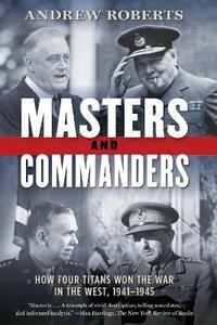 Masters and Commanders: How Four Titans Won the War in the West, 1941-1945 - Andrew Roberts - cover