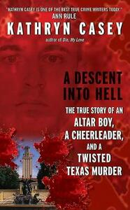 A Descent Into Hell: The True Story of an Altar Boy, a Cheerleader, and a Twisted Texas Murder - Kathryn Casey - cover