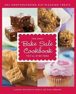 The Only Bake Sale Cookbook You'll Ever Need: 201 Mouthwatering, Kid-Pleasing Treats - Laurie Goldrich Wolf,Pam Abrams - cover