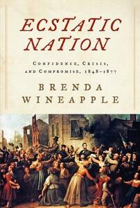 Ecstatic Nation; Confidence, Crisis, and Compromise, 1848-1877 - Brenda Wineapple - cover